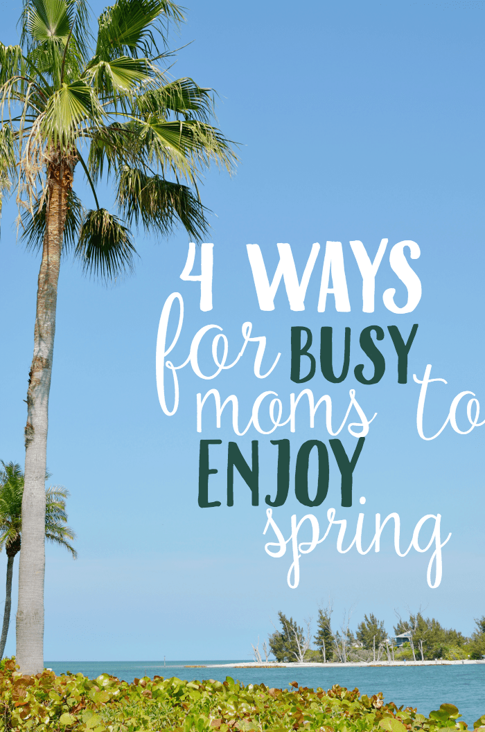 4 Ways For Busy Moms to Enjoy Spring