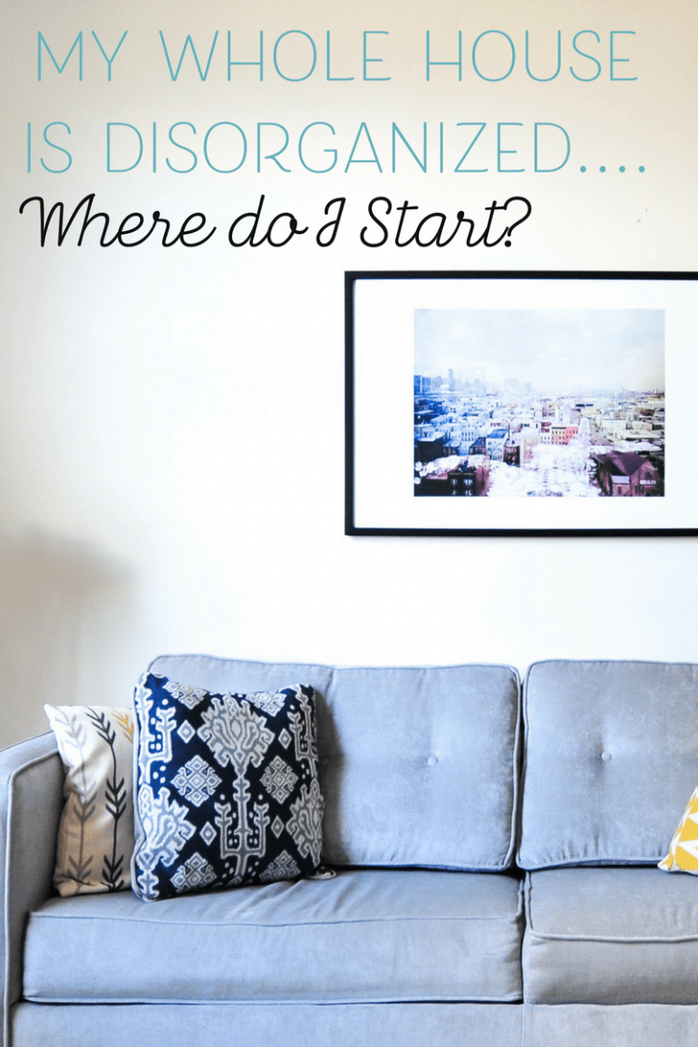My Whole House is Disorganized…How do I get Organized?