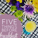5 Things I Do Before Breakfast