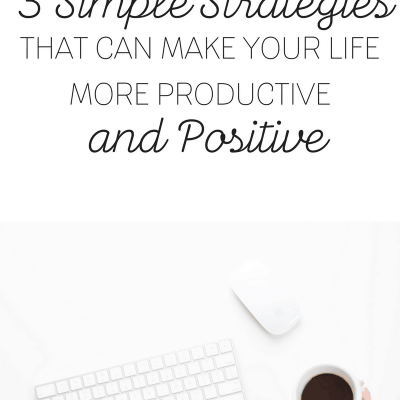 Three Simple Strategies That Can Make Your Life More Productive And Positive